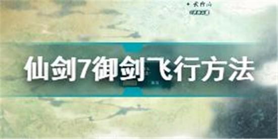 仙剑奇侠传7怎么御剑飞行 仙剑奇侠传7御剑飞行方法